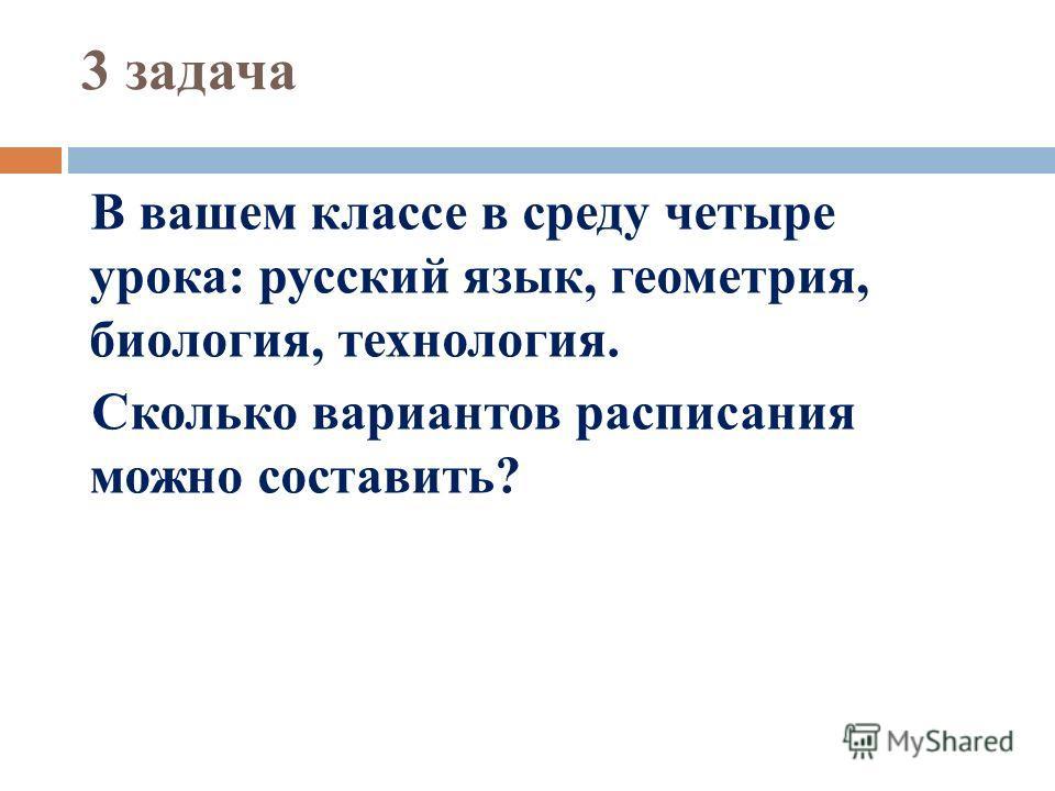 3 задача В вашем классе в среду четыре урока: русский язык, геометрия, биология, технология. Сколько вариантов расписания можно составить?