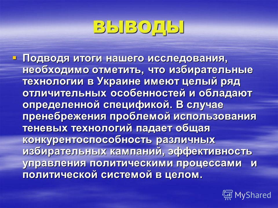 ВЫВОДЫ Подводя итоги нашего исследования, необходимо отметить, что избирательные технологии в Украине имеют целый ряд отличительных особенностей и обладают определенной спецификой. В случае пренебрежения проблемой использования теневых технологий пад
