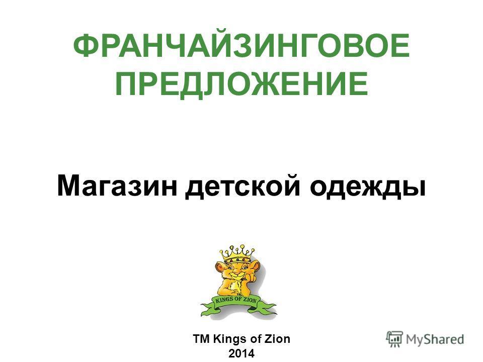 ФРАНЧАЙЗИНГОВОЕ ПРЕДЛОЖЕНИЕ Магазин детской одежды ТМ Kings of Zion 2014