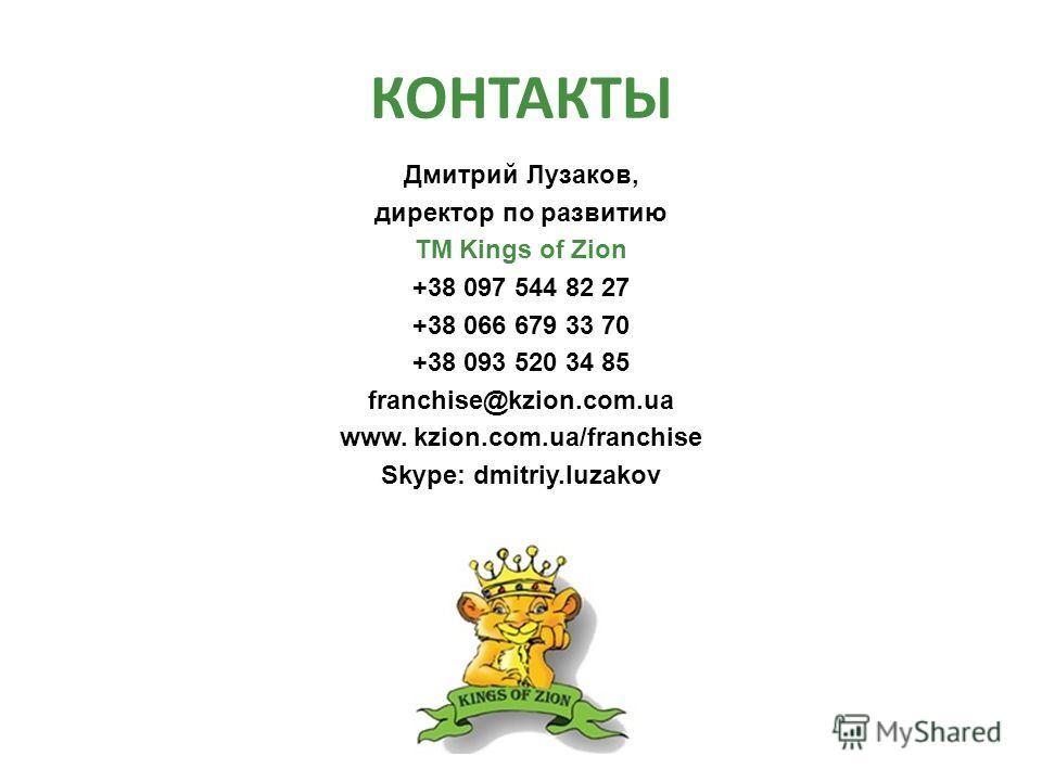 КОНТАКТЫ Дмитрий Лузаков, директор по развитию ТМ Kings of Zion +38 097 544 82 27 +38 066 679 33 70 +38 093 520 34 85 franchise@kzion.com.ua www. kzion.com.ua/franchise Skype: dmitriy.luzakov