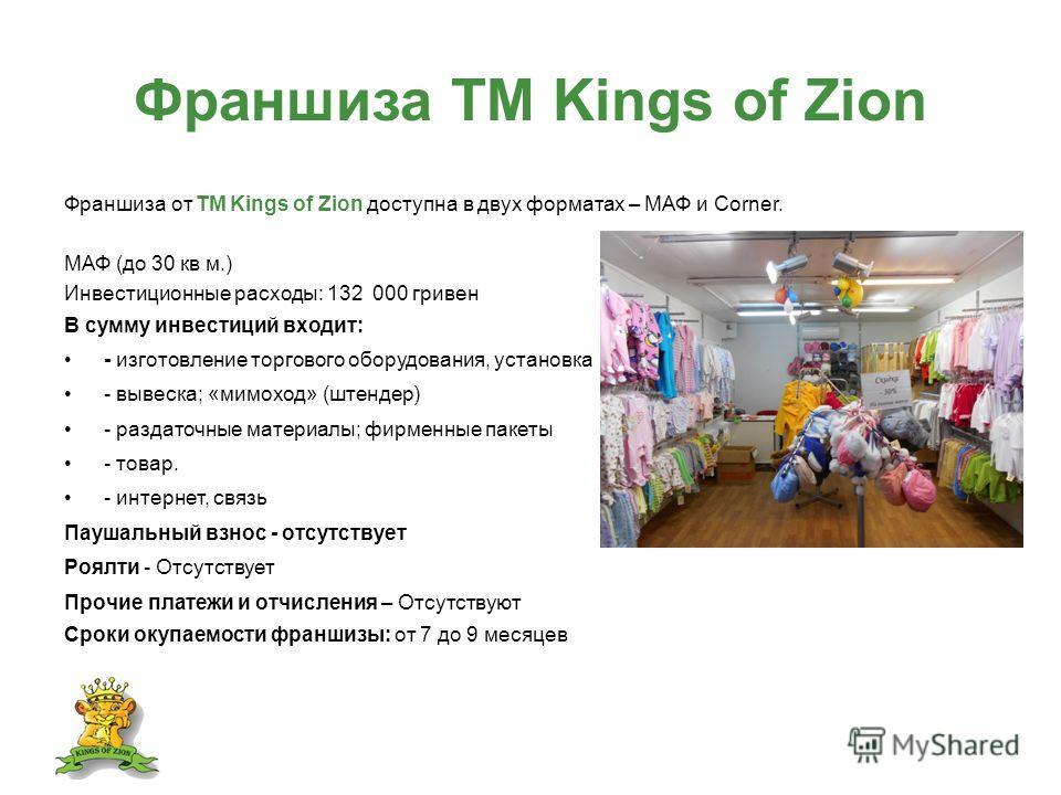 Франшиза ТМ Kings of Zion Франшиза от ТМ Kings of Zion доступна в двух форматах – МАФ и Corner. МАФ (до 30 кв м.) Инвестиционные расходы: 132 000 гривен В сумму инвестиций входит: - изготовление торгового оборудования, установка - вывеска; «мимоход»
