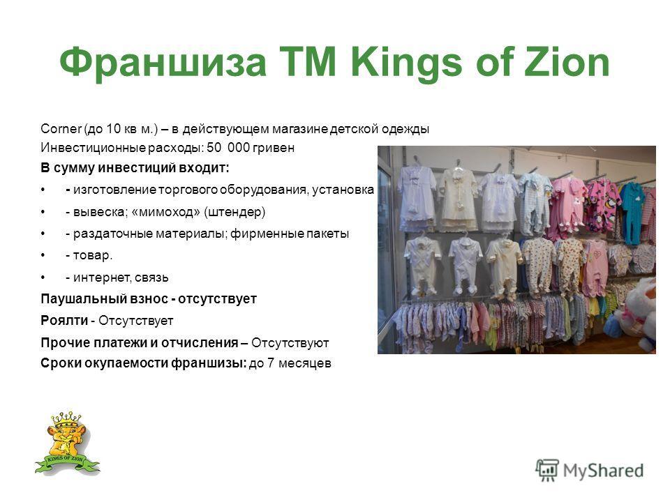 Франшиза ТМ Kings of Zion Corner (до 10 кв м.) – в действующем магазине детской одежды Инвестиционные расходы: 50 000 гривен В сумму инвестиций входит: - изготовление торгового оборудования, установка - вывеска; «мимоход» (штендер) - раздаточные мате
