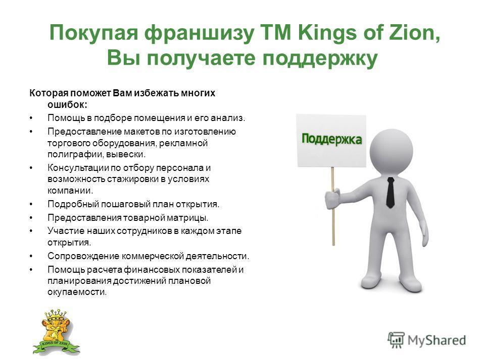 Покупая франшизу ТМ Kings of Zion, Вы получаете поддержку Которая поможет Вам избежать многих ошибок: Помощь в подборе помещения и его анализ. Предоставление макетов по изготовлению торгового оборудования, рекламной полиграфии, вывески. Консультации