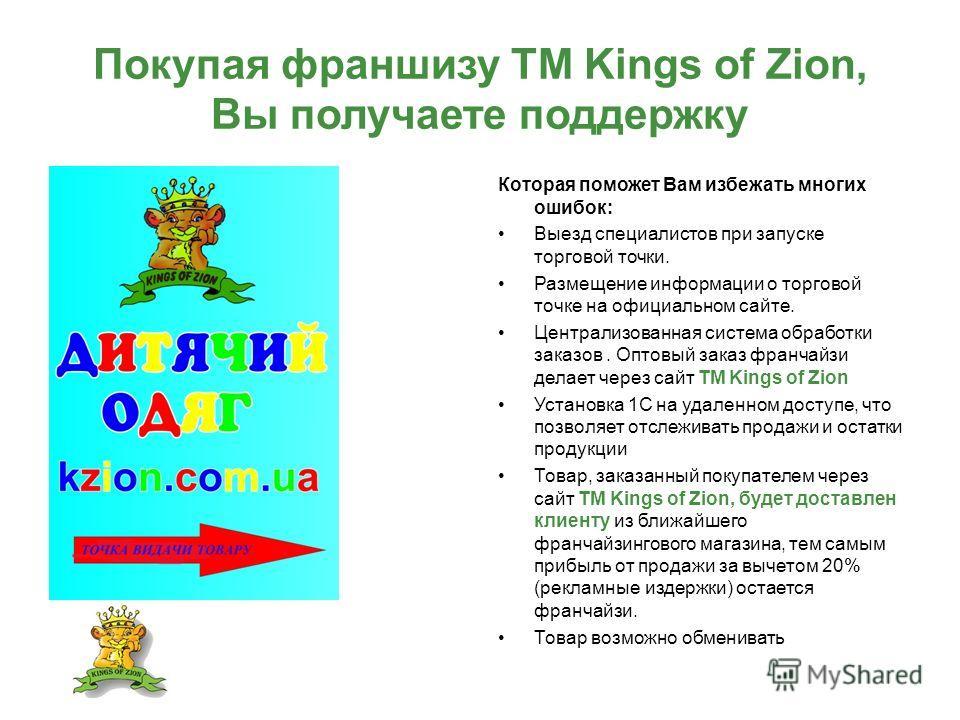 Покупая франшизу ТМ Kings of Zion, Вы получаете поддержку Которая поможет Вам избежать многих ошибок: Выезд специалистов при запуске торговой точки. Размещение информации о торговой точке на официальном сайте. Централизованная система обработки заказ