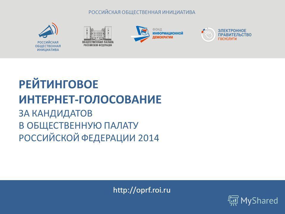 РЕЙТИНГОВОЕ ИНТЕРНЕТ-ГОЛОСОВАНИЕ ЗА КАНДИДАТОВ В ОБЩЕСТВЕННУЮ ПАЛАТУ РОССИЙСКОЙ ФЕДЕРАЦИИ 2014 РОССИЙСКАЯ ОБЩЕСТВЕННАЯ ИНИЦИАТИВА http://oprf.roi.ru