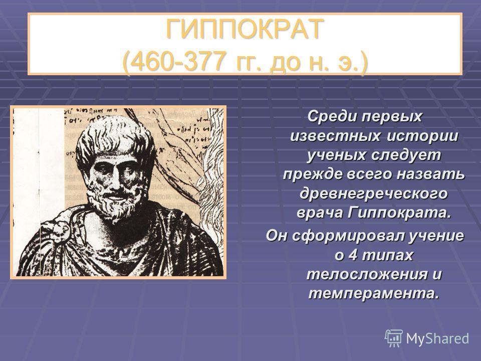 ГИППОКРАТ (460-377 гг. до н. э.) Среди первых известных истории ученых следует прежде всего назвать древнегреческого врача Гиппократа. Он сформировал учение о 4 типах телосложения и темперамента.