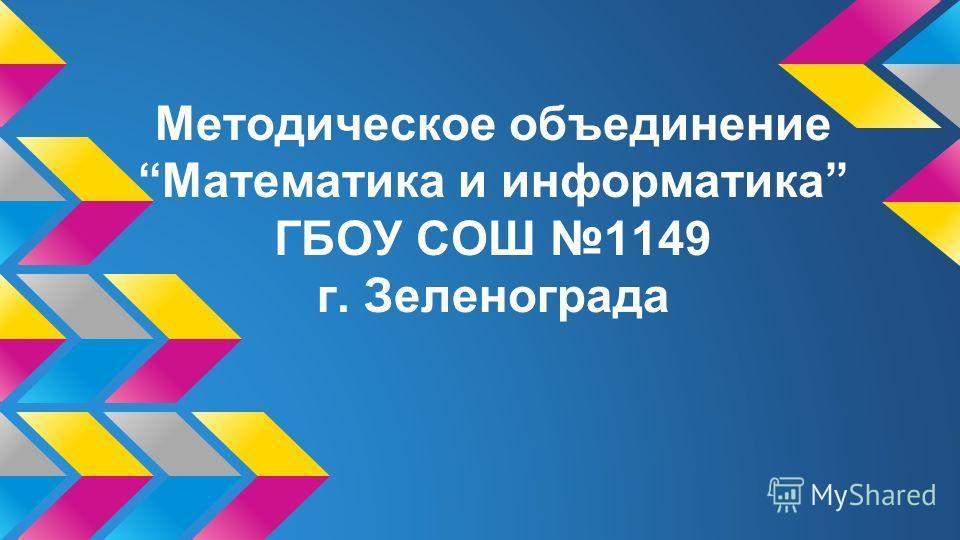 Методическое объединение Математика и информатика ГБОУ СОШ 1149 г. Зеленограда