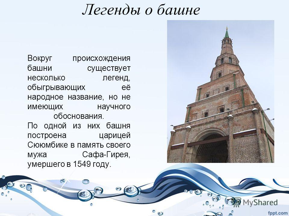 Легенды о башне Вокруг происхождения башни существует несколько легенд, обыгрывающих её народное название, но не имеющих научного обоснования. По одной из них башня построена царицей Сююмбике в память своего мужа Сафа-Гирея, умершего в 1549 году.