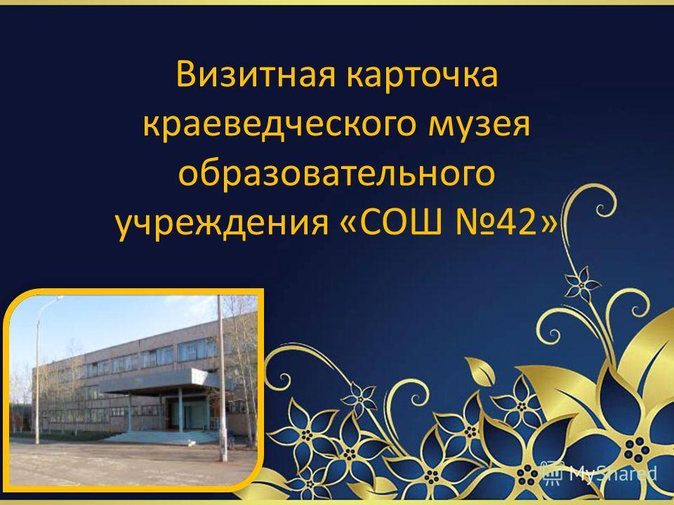 Визитная карточка краеведческого музея образовательного учреждения «СОШ 42»