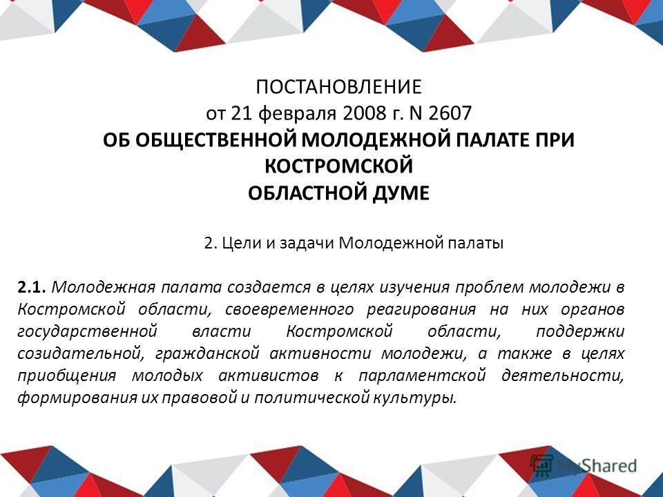ПОСТАНОВЛЕНИЕ от 21 февраля 2008 г. N 2607 ОБ ОБЩЕСТВЕННОЙ МОЛОДЕЖНОЙ ПАЛАТЕ ПРИ КОСТРОМСКОЙ ОБЛАСТНОЙ ДУМЕ 2. Цели и задачи Молодежной палаты 2.1. Молодежная палата создается в целях изучения проблем молодежи в Костромской области, своевременного ре