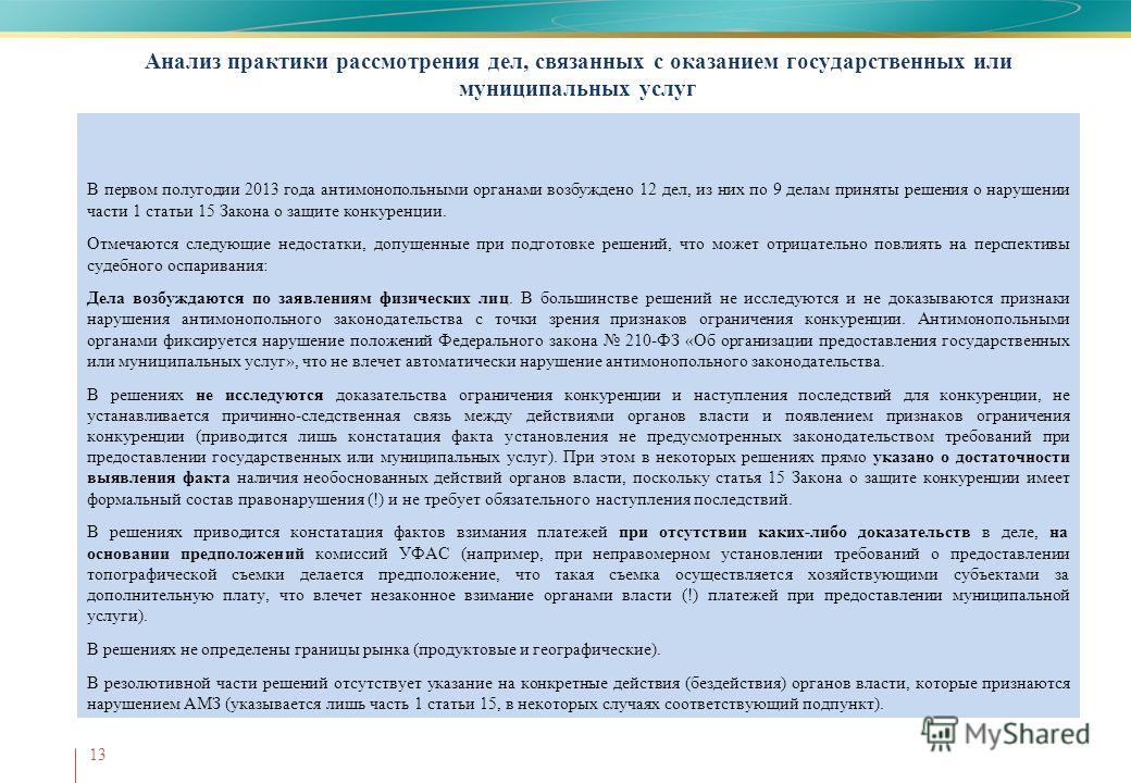Анализ практики рассмотрения дел, связанных с оказанием государственных или муниципальных услуг 13 В первом полугодии 2013 года антимонопольными органами возбуждено 12 дел, из них по 9 делам приняты решения о нарушении части 1 статьи 15 Закона о защи