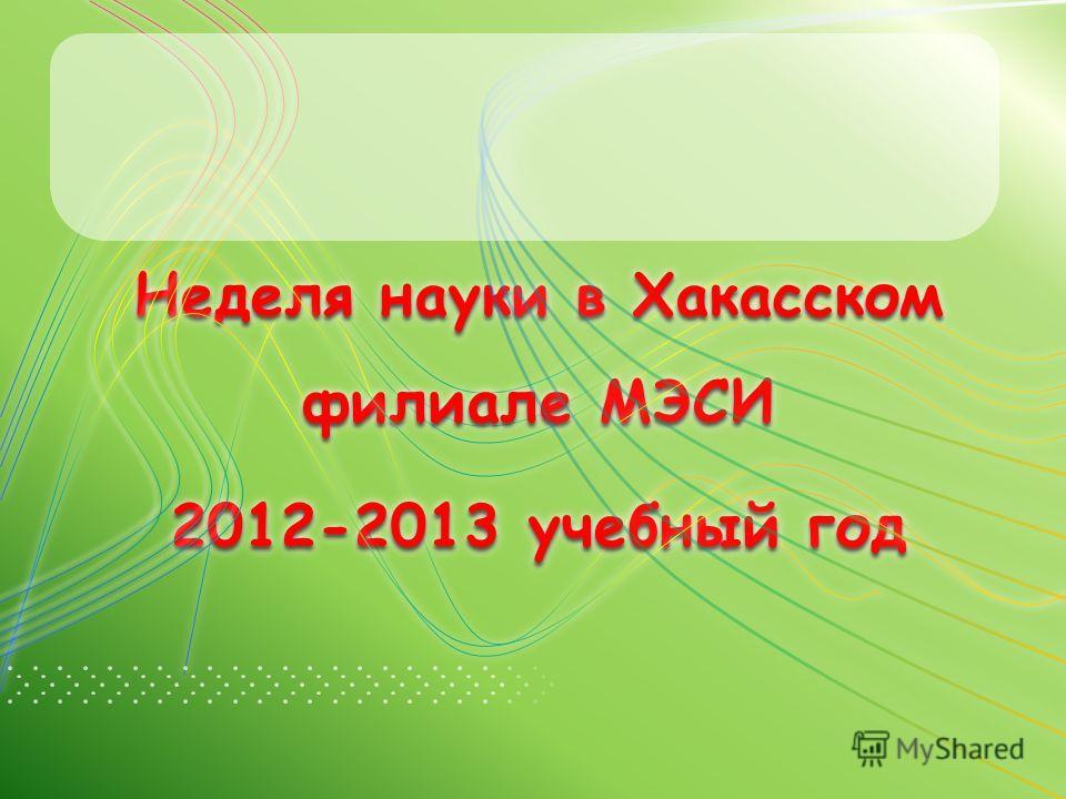 Неделя науки в Хакасском филиале МЭСИ 2012-2013 учебный год Неделя науки в Хакасском филиале МЭСИ 2012-2013 учебный год