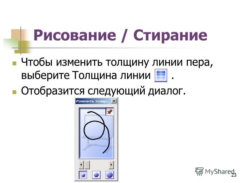 Рисование / Стирание Чтобы изменить толщину линии пера, выберите Толщина линии. Отобразится следующий диалог. 23