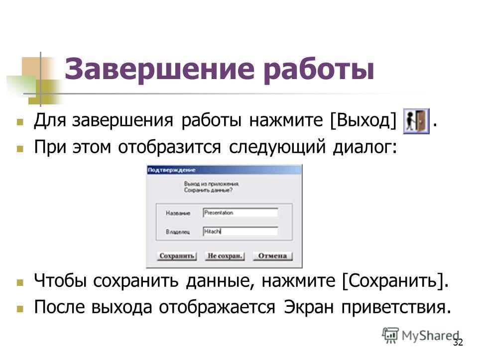 Завершение работы Для завершения работы нажмите [Выход]. При этом отобразится следующий диалог: Чтобы сохранить данные, нажмите [Сохранить]. После выхода отображается Экран приветствия. 32