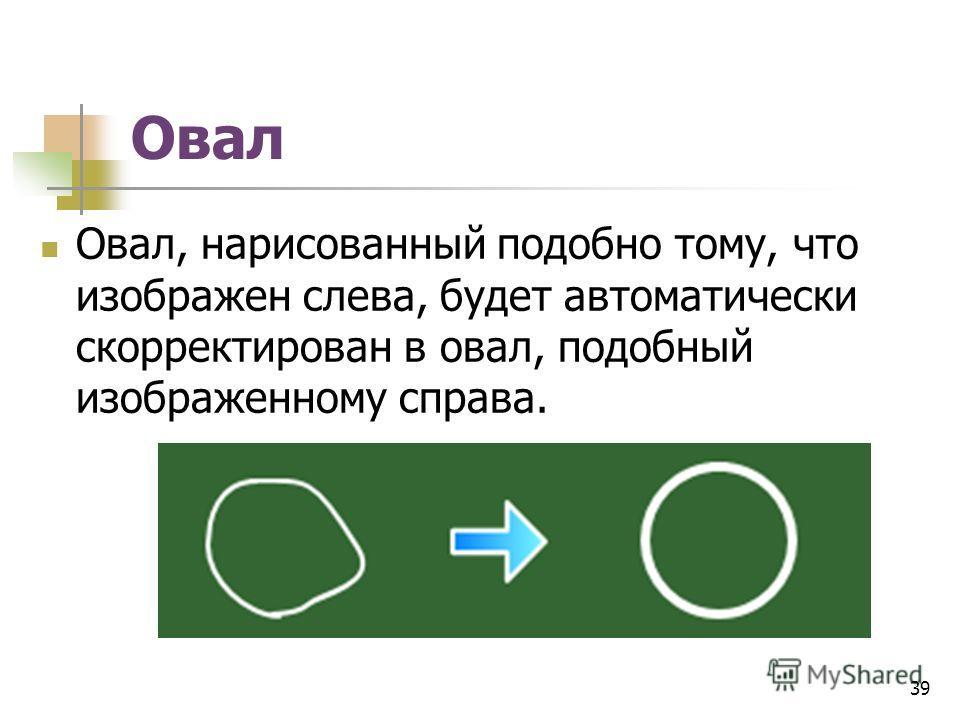 Овал Овал, нарисованный подобно тому, что изображен слева, будет автоматически скорректирован в овал, подобный изображенному справа. 39