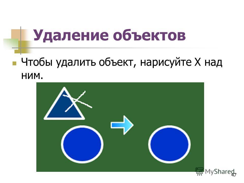 Удаление объектов Чтобы удалить объект, нарисуйте X над ним. 47