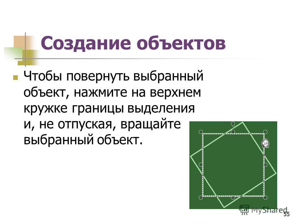 Создание объектов Чтобы повернуть выбранный объект, нажмите на верхнем кружке границы выделения и, не отпуская, вращайте выбранный объект. 55