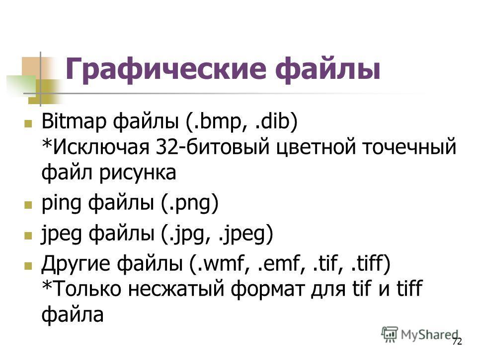 Графические файлы Bitmap файлы (.bmp,.dib) *Исключая 32-битовый цветной точечный файл рисунка ping файлы (.png) jpeg файлы (.jpg,.jpeg) Другие файлы (.wmf,.emf,.tif,.tiff) *Только несжатый формат для tif и tiff файла 72