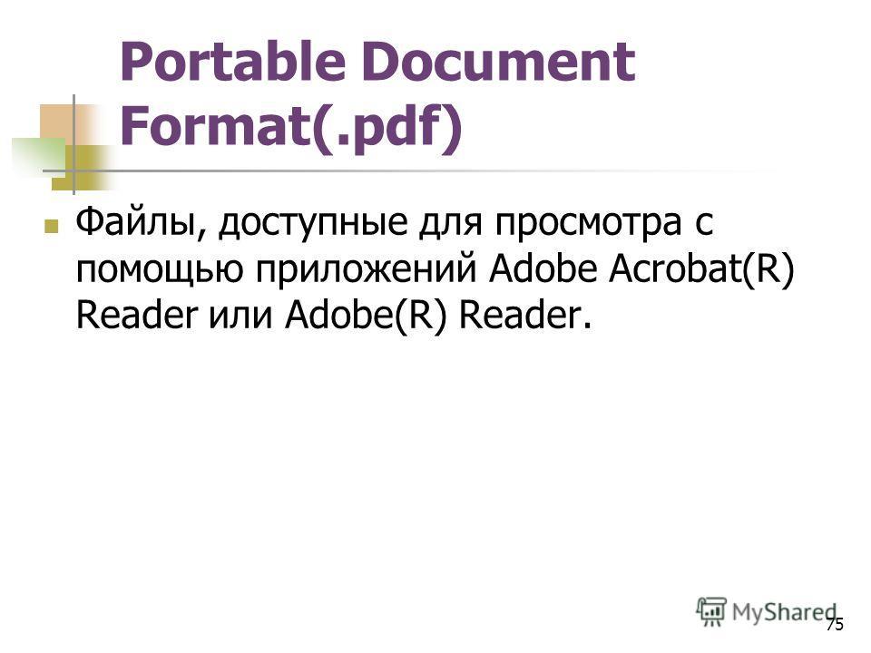 Portable Document Format(.pdf) Файлы, доступные для просмотра с помощью приложений Adobe Acrobat(R) Reader или Adobe(R) Reader. 75