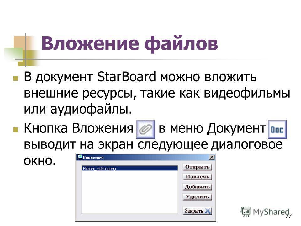Вложение файлов В документ StarBoard можно вложить внешние ресурсы, такие как видеофильмы или аудиофайлы. Кнопка Вложения в меню Документ выводит на экран следующее диалоговое окно. 77
