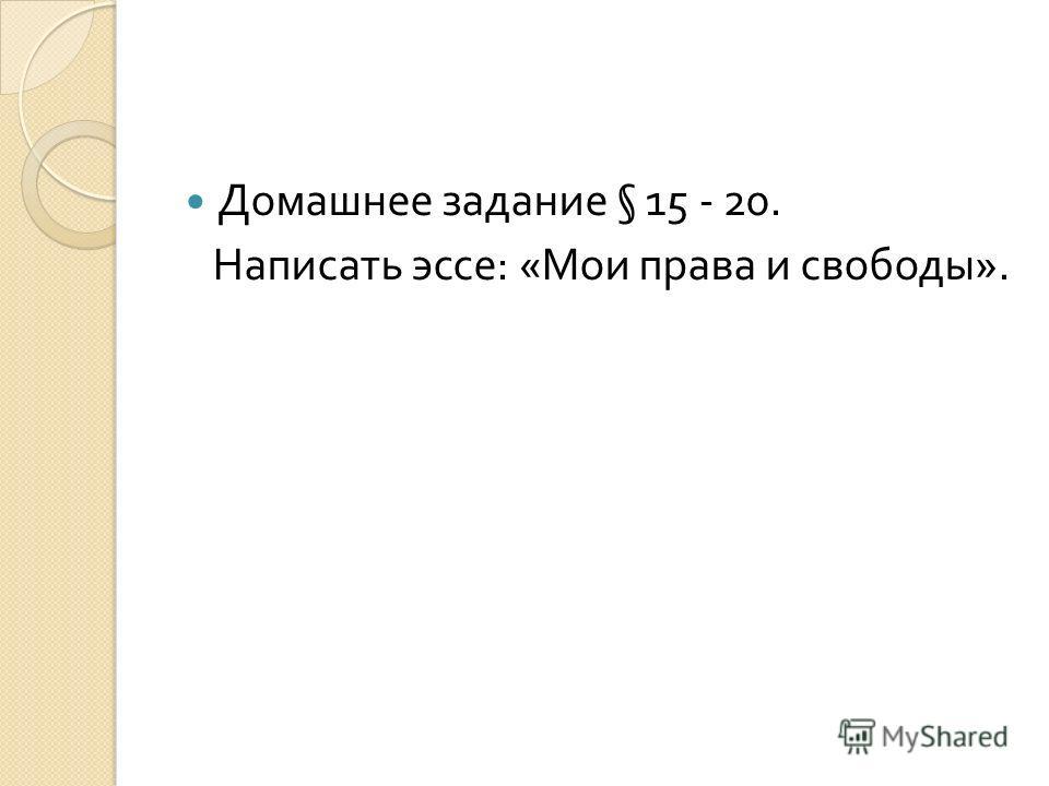 Домашнее задание § 15 - 20. Написать эссе : « Мои права и свободы ».