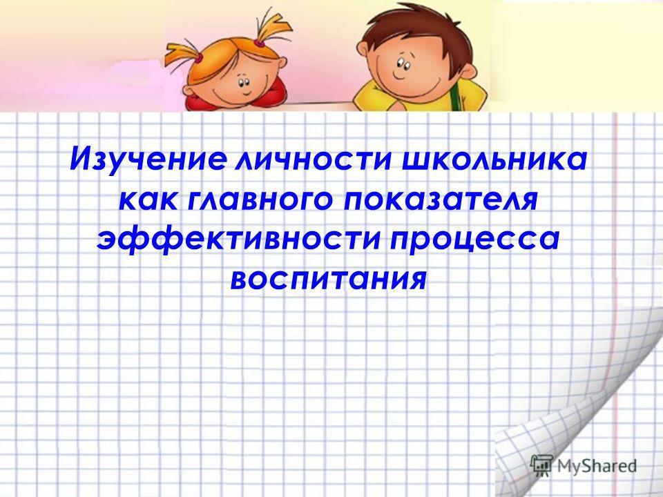 Изучение личности школьника как главного показателя эффективности процесса воспитания