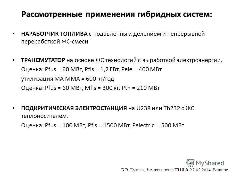 Рассмотренные применения гибридных систем: НАРАБОТЧИК ТОПЛИВА с подавленным делением и непрерывной переработкой ЖС-смеси ТРАНСМУТАТОР на основе ЖС технологий с выработкой электроэнергии. Оценка: Pfus = 60 МВт, Pfis = 1,2 ГВт, Pele = 400 МВт утилизаци