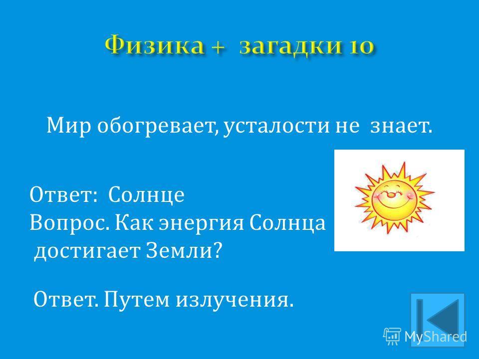 Мир обогревает, усталости не знает. Ответ: Солнце Вопрос. Как энергия Солнца достигает Земли? Ответ. Путем излучения.