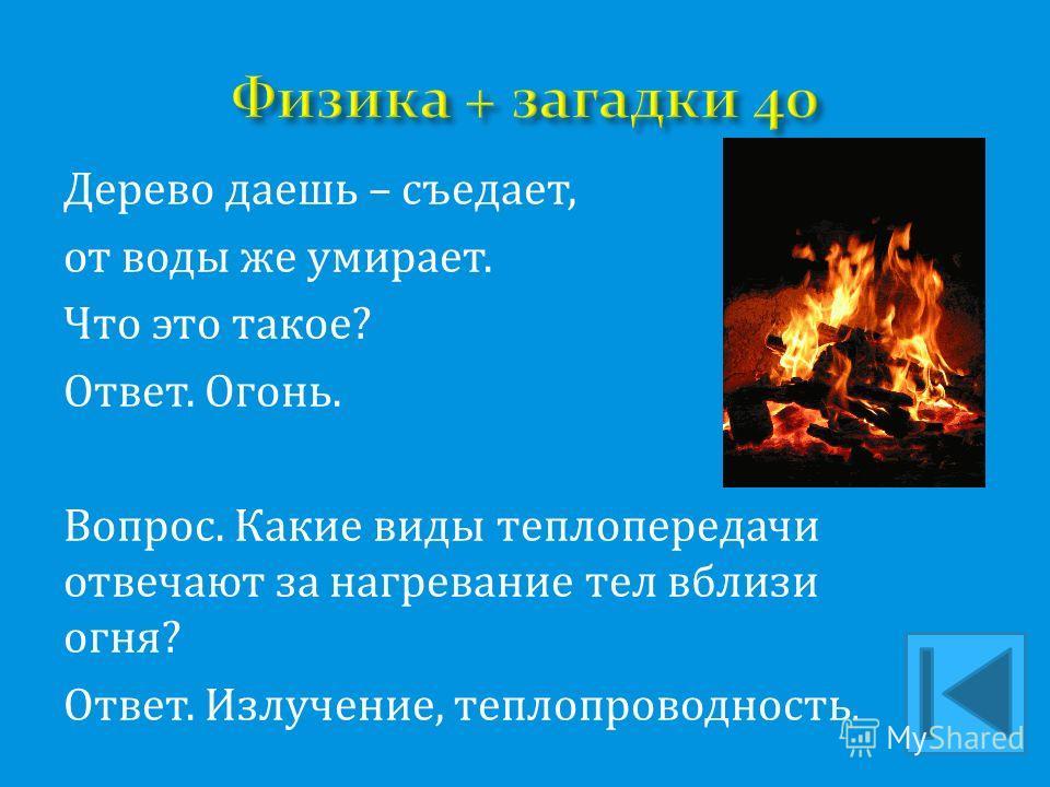Дерево даешь – съедает, от воды же умирает. Что это такое? Ответ. Огонь. Вопрос. Какие виды теплопередачи отвечают за нагревание тел вблизи огня? Ответ. Излучение, теплопроводность.