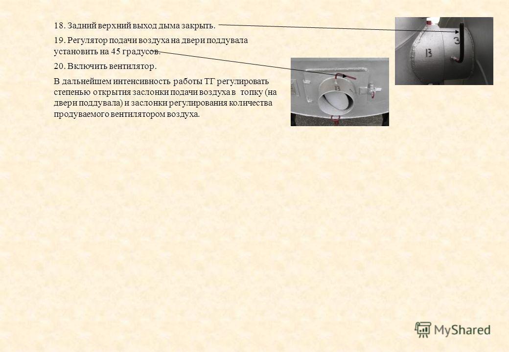 18. Задний верхний выход дыма закрыть. 19. Регулятор подачи воздуха на двери поддувала установить на 45 градусов. 20. Включить вентилятор. В дальнейшем интенсивность работы ТГ регулировать степенью открытия заслонки подачи воздуха в топку (на двери п