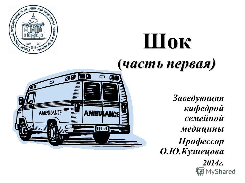 Шок ( часть первая) Заведующая кафедрой семейной медицины Профессор О.Ю.Кузнецова 2014г.