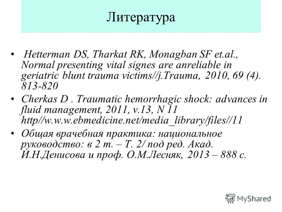 Литература Hetterman DS, Tharkat RK, Monagban SF et.al., Normal presenting vital signes are anreliable in geriatric blunt trauma victims//j.Trauma, 2010, 69 (4). 813-820 Cherkas D. Traumatic hemorrhagic shock: advances in fluid management, 2011, v.13