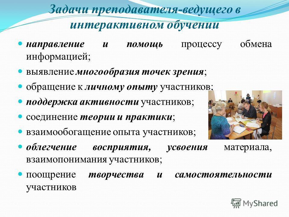 Задачи преподавателя-ведущего в интерактивном обучении направление и помощь процессу обмена информацией; выявление многообразия точек зрения; обращение к личному опыту участников; поддержка активности участников; соединение теории и практики; взаимоо