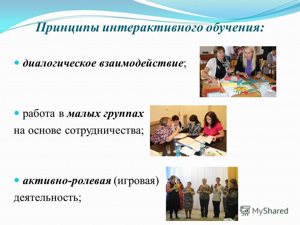 Принципы интерактивного обучения: диалогическое взаимодействие; работа в малых группах на основе сотрудничества; активно-ролевая (игровая) деятельность;