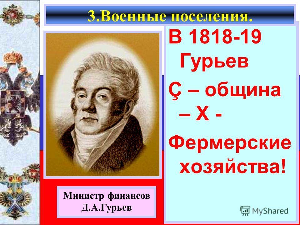 В 1818-19 Гурьев Ç – община – Х - Фермерские хозяйства! Министр финансов Д.А.Гурьев 3.Военные поселения.