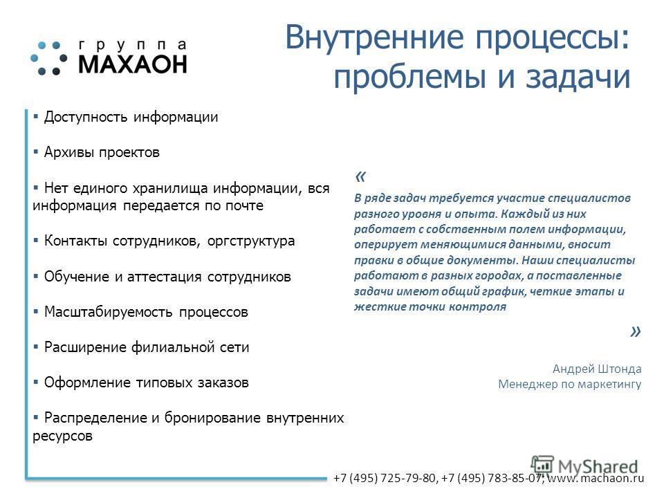 +7 (495) 725-79-80, +7 (495) 783-85-07; www. machaon.ru Внутренние процессы: проблемы и задачи Доступность информации Архивы проектов Нет единого хранилища информации, вся информация передается по почте Контакты сотрудников, оргструктура Обучение и а