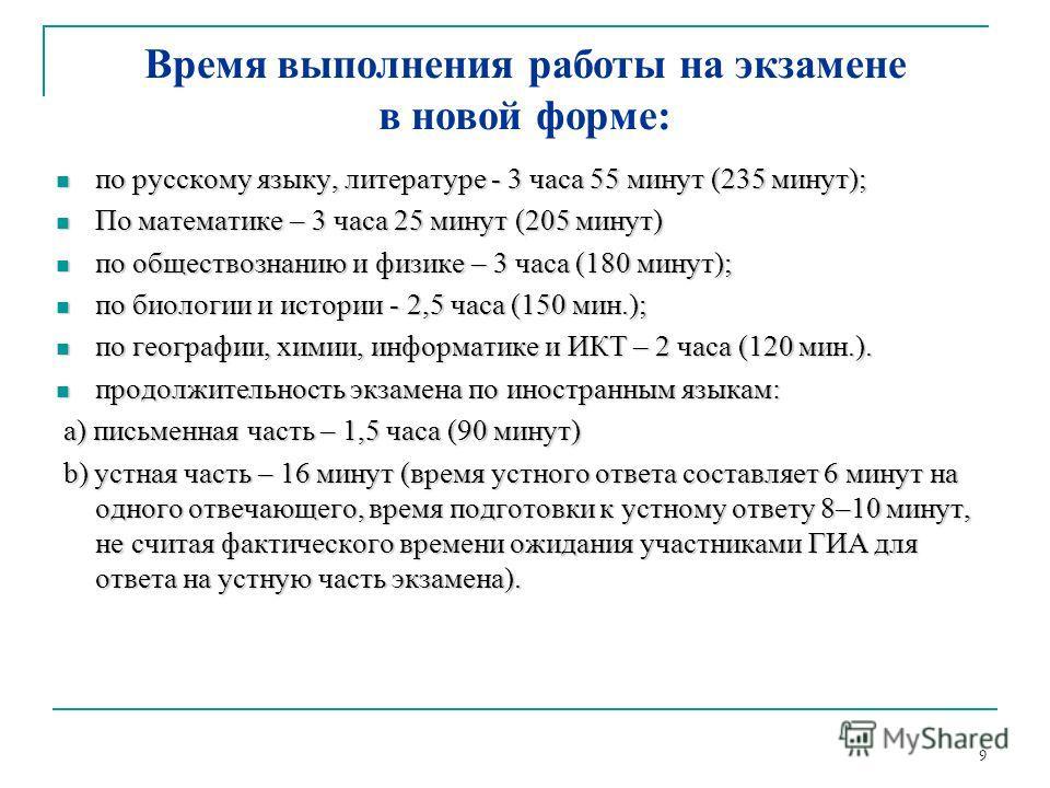 9 Время выполнения работы на экзамене в новой форме: по русскому языку, литературе - 3 часа 55 минут (235 минут); по русскому языку, литературе - 3 часа 55 минут (235 минут); По математике – 3 часа 25 минут (205 минут) По математике – 3 часа 25 минут