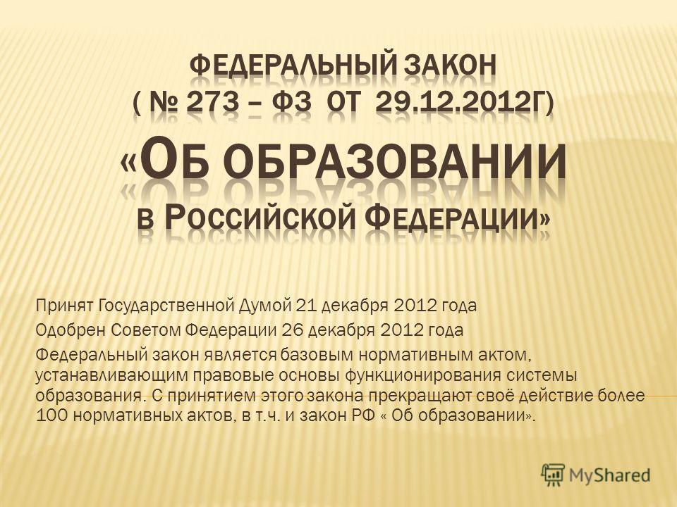 Принят Государственной Думой 21 декабря 2012 года Одобрен Советом Федерации 26 декабря 2012 года Федеральный закон является базовым нормативным актом, устанавливающим правовые основы функционирования системы образования. С принятием этого закона прек