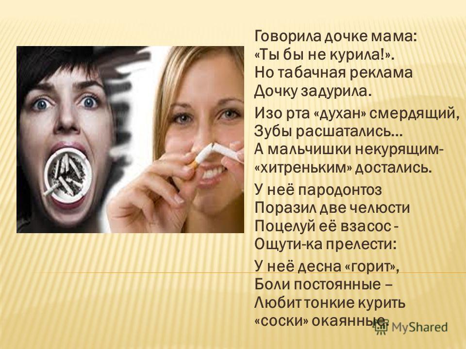 Говорила дочке мама: «Ты бы не курила!». Но табачная реклама Дочку задурила. Изо рта «духан» смердящий, Зубы расшатались… А мальчишки некурящим- «хитреньким» достались. У неё пародонтоз Поразил две челюсти Поцелуй её взасос - Ощути-ка прелести: У неё