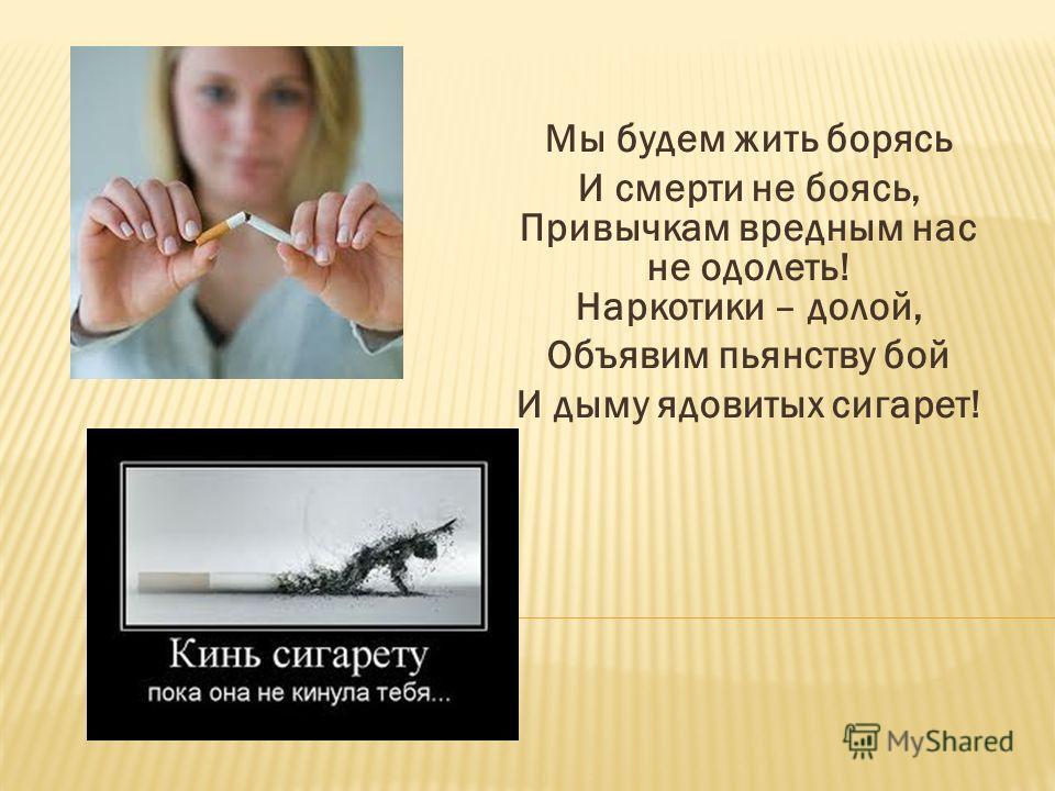 Мы будем жить борясь И смерти не боясь, Привычкам вредным нас не одолеть! Наркотики – долой, Объявим пьянству бой И дыму ядовитых сигарет!
