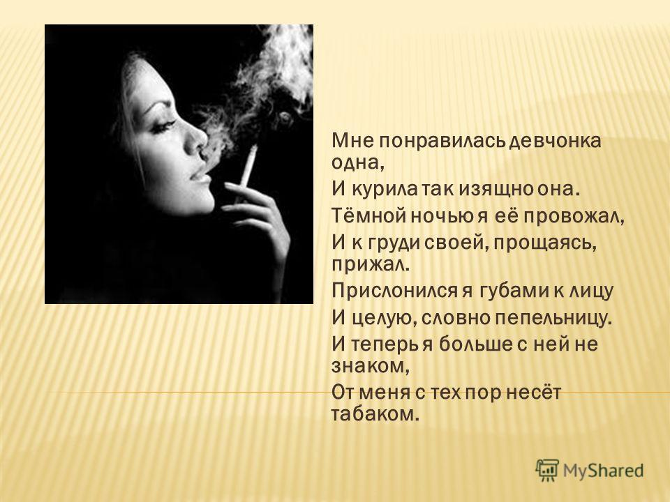 Мне понравилась девчонка одна, И курила так изящно она. Тёмной ночью я её провожал, И к груди своей, прощаясь, прижал. Прислонился я губами к лицу И целую, словно пепельницу. И теперь я больше с ней не знаком, От меня с тех пор несёт табаком.