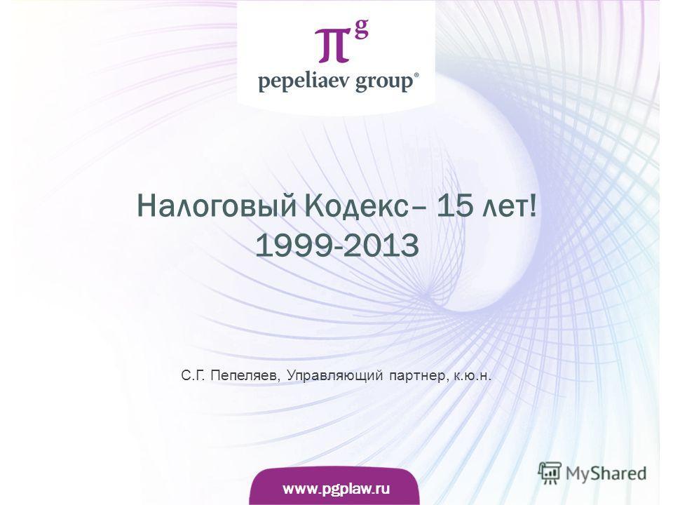 Слайд www.pgplaw.ru www.pgplaw.ru Налоговый Кодекс– 15 лет! 1999-2013 С.Г. Пепеляев, Управляющий партнер, к.ю.н.