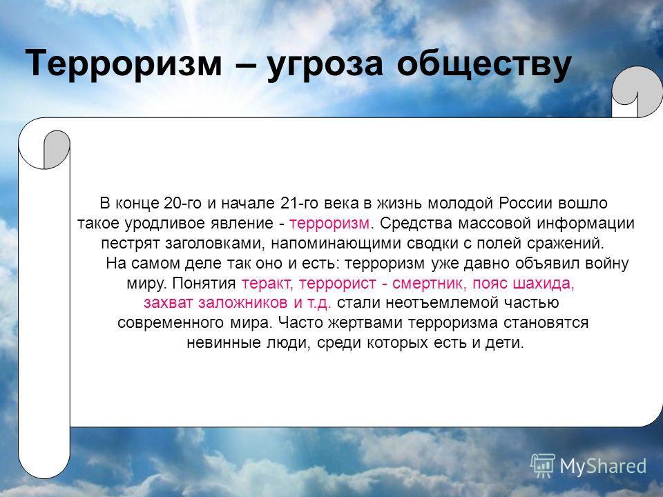 Терроризм – угроза обществу В конце 20-го и начале 21-го века в жизнь молодой России вошло такое уродливое явление - терроризм. Средства массовой информации пестрят заголовками, напоминающими сводки с полей сражений. На самом деле так оно и есть: тер