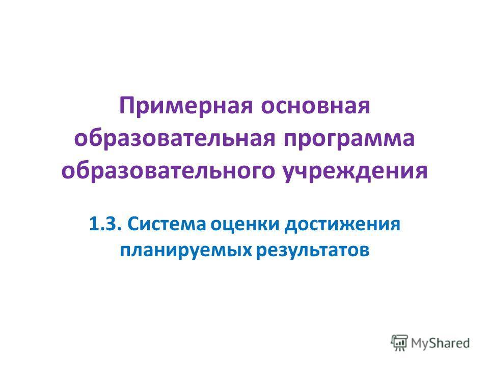 Примерная основная образовательная программа образовательного учреждения 1.3. Система оценки достижения планируемых результатов