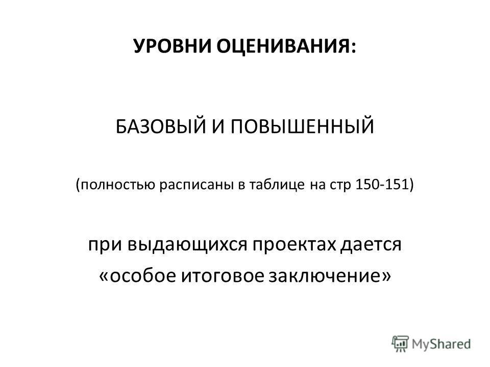 УРОВНИ ОЦЕНИВАНИЯ: БАЗОВЫЙ И ПОВЫШЕННЫЙ (полностью расписаны в таблице на стр 150-151) при выдающихся проектах дается «особое итоговое заключение»