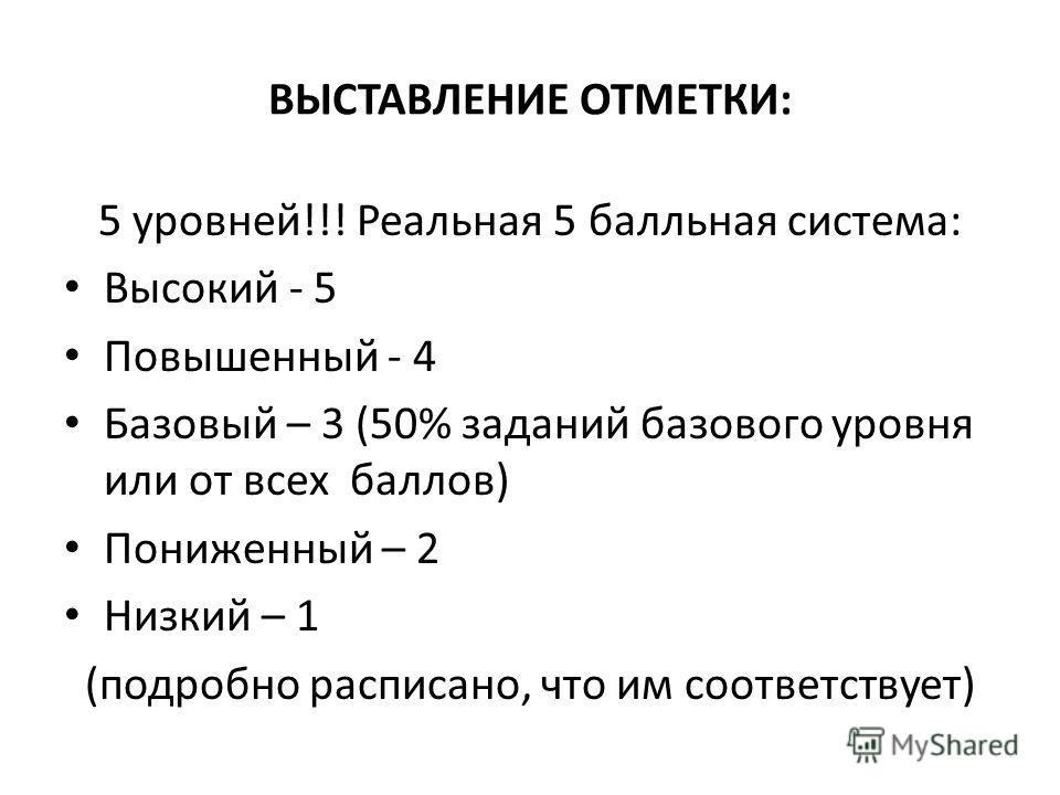 ВЫСТАВЛЕНИЕ ОТМЕТКИ: 5 уровней!!! Реальная 5 балльная система: Высокий - 5 Повышенный - 4 Базовый – 3 (50% заданий базового уровня или от всех баллов) Пониженный – 2 Низкий – 1 (подробно расписано, что им соответствует)