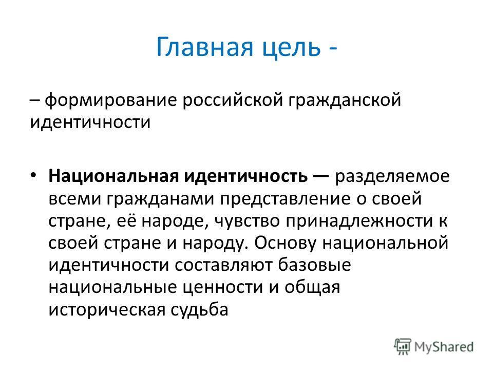 Главная цель - – формирование российской гражданской идентичности Национальная идентичность разделяемое всеми гражданами представление о своей стране, её народе, чувство принадлежности к своей стране и народу. Основу национальной идентичности составл