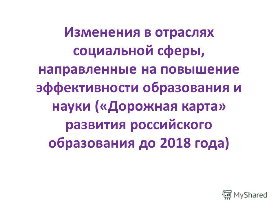 Изменения в отраслях социальной сферы, направленные на повышение эффективности образования и науки («Дорожная карта» развития российского образования до 2018 года)