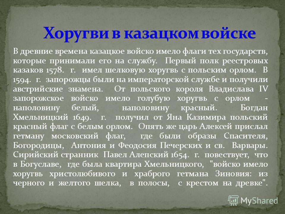 В древние времена казацкое войско имело флаги тех государств, которые принимали его на службу. Первый полк реестровых казаков 1578. г. имел шелковую хоругвь с польским орлом. В 1594. г. запорожцы были на императорской службе и получили австрийские зн