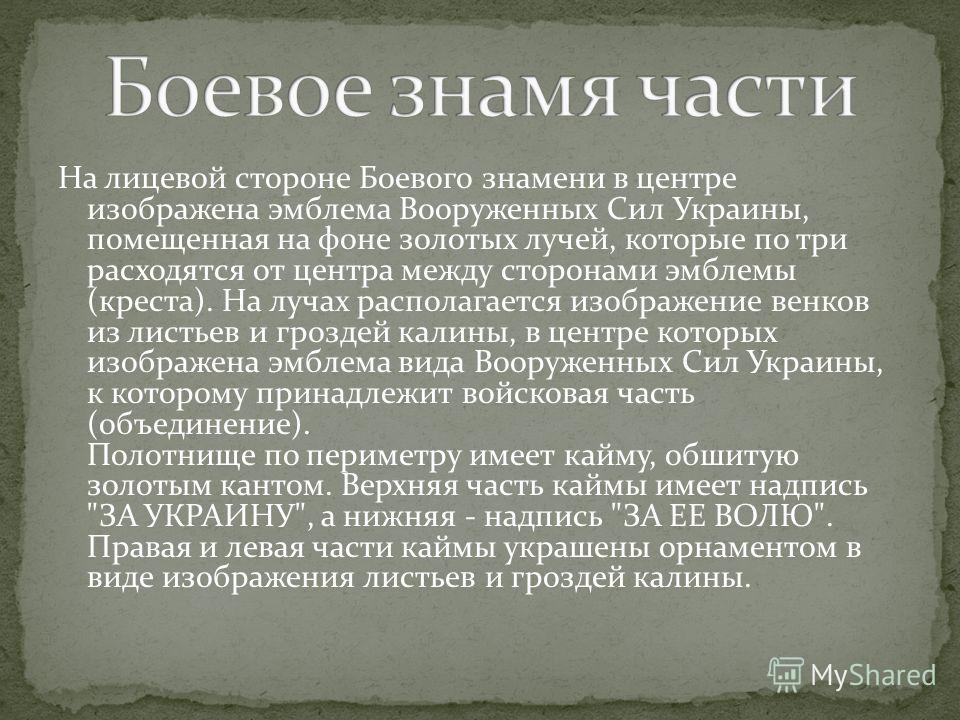 На лицевой стороне Боевого знамени в центре изображена эмблема Вооруженных Сил Украины, помещенная на фоне золотых лучей, которые по три расходятся от центра между сторонами эмблемы (креста). На лучах располагается изображение венков из листьев и гро